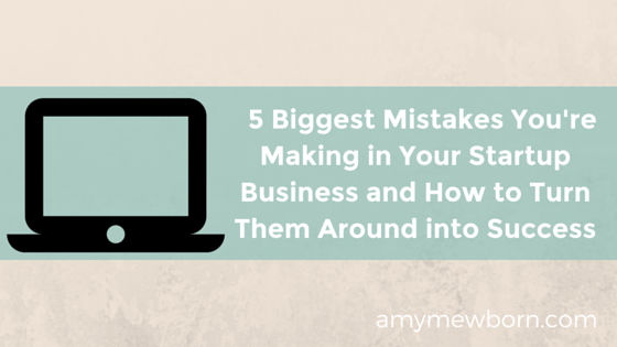 5 Biggest Mistakes You're Making in Your Startup Business and How to Turn Them Around into Success
