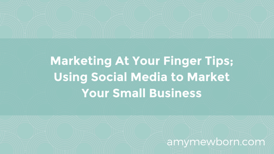 Marketing At Your Finger Tips; Using Social Media to Market Your Small Business